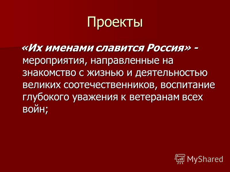 Проекты «Их именами славится Россия» - мероприятия, направленные на знакомство с жизнью и деятельностью великих соотечественников, воспитание глубокого уважения к ветеранам всех войн; «Их именами славится Россия» - мероприятия, направленные на знаком