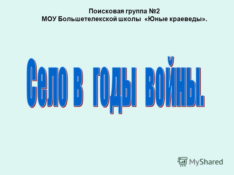Поисковая группа 2 МОУ Большетелекской школы «Юные краеведы».