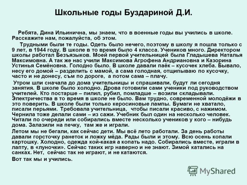 Школьные годы Буздариной Д.И. Ребята, Дина Ильинична, мы знаем, что в военные годы вы учились в школе. Расскажите нам, пожалуйста, об этом. Трудными были те годы. Одеть было нечего, поэтому в школу я пошла только с 9 лет, в 1944 году. В школе в то вр
