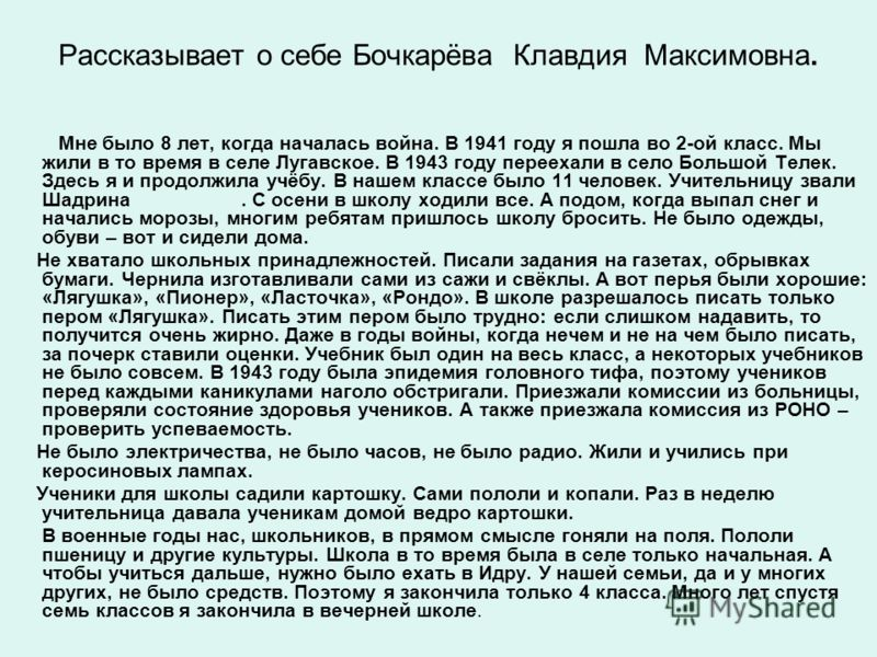 Рассказывает о себе Бочкарёва Клавдия Максимовна. Мне было 8 лет, когда началась война. В 1941 году я пошла во 2-ой класс. Мы жили в то время в селе Лугавское. В 1943 году переехали в село Большой Телек. Здесь я и продолжила учёбу. В нашем классе был