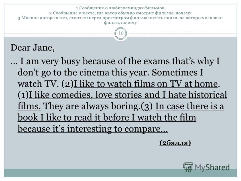 1.Сообщение о любимых видах фильмов 2.Сообщение о месте, где автор обычно смотрит фильмы, почему 3.Мнение автора о том, стоит ли перед просмотром фильма читать книги, на которых основан фильм, почему 10 Dear Jane, … I am very busy because of the exam