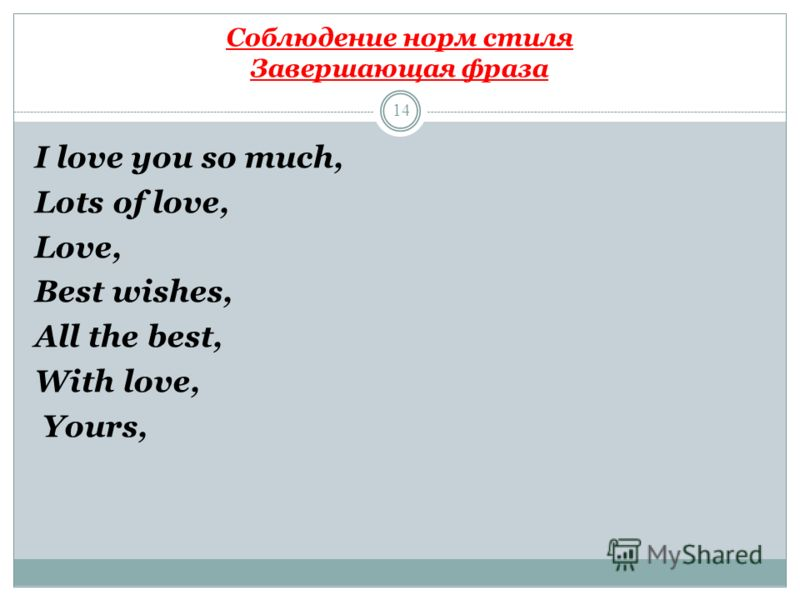 Соблюдение норм стиля Завершающая фраза 14 I love you so much, Lots of love, Love, Best wishes, All the best, With love, Yours,