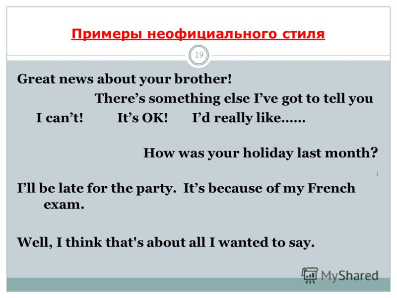 Примеры неофициального стиля 19 Great news about your brother! Theres something else Ive got to tell you I cant! Its OK! Id really like…… How was your holiday last month ? : Ill be late for the party. Its because of my French exam. Well, I think that