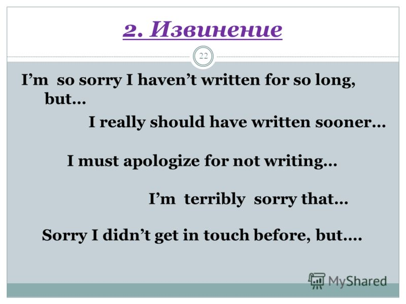 2. Извинение 22 Im so sorry I havent written for so long, but… I really should have written sooner… I must apologize for not writing… Im terribly sorry that… Sorry I didnt get in touch before, but….