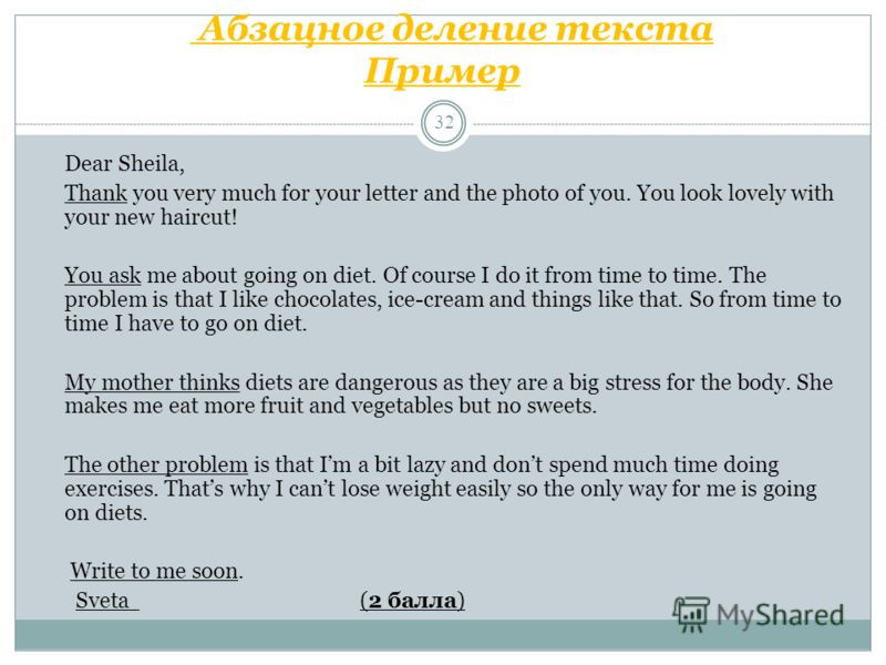 Абзацное деление текста Пример 32 Dear Sheila, Thank you very much for your letter and the photo of you. You look lovely with your new haircut! You ask me about going on diet. Of course I do it from time to time. The problem is that I like chocolates