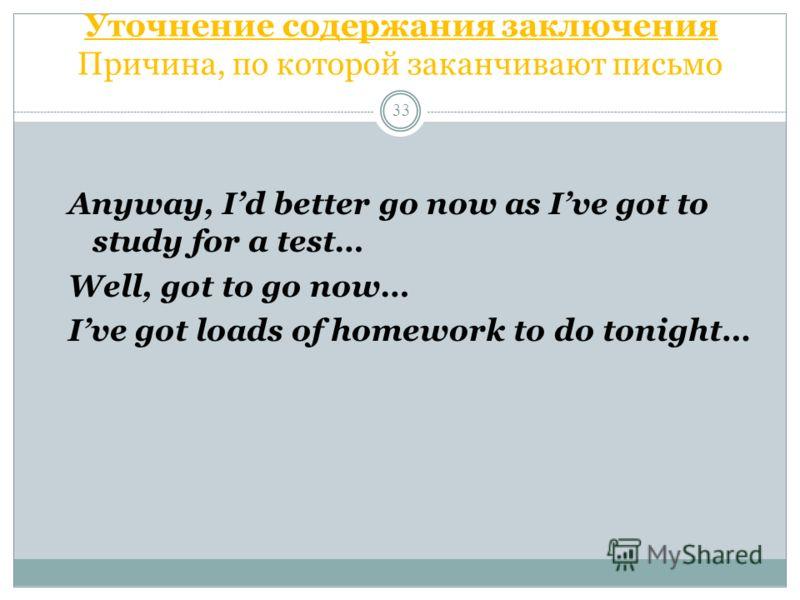 Уточнение содержания заключения Причина, по которой заканчивают письмо 33 Anyway, Id better go now as Ive got to study for a test… Well, got to go now… Ive got loads of homework to do tonight…