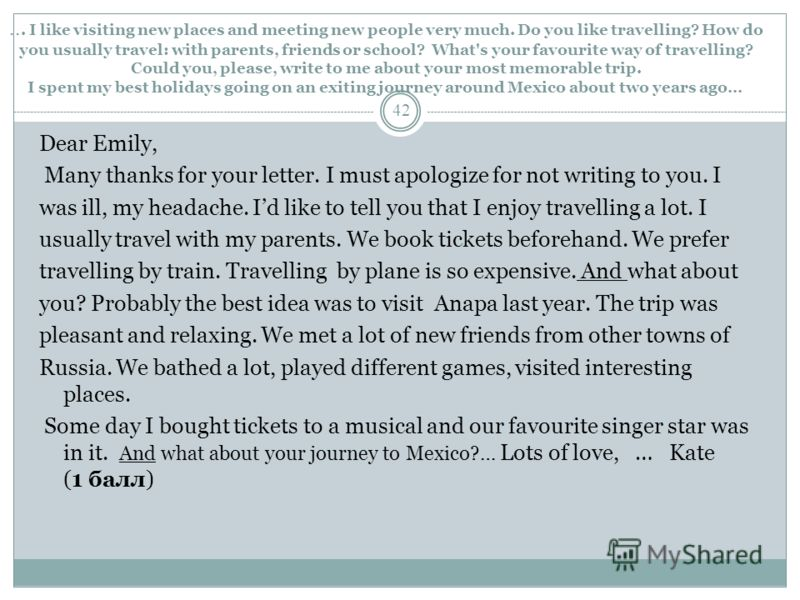 ... I like visiting new places and meeting new people very much. Do you like travelling? How do you usually travel: with parents, friends or school? What's your favourite way of travelling? Could you, please, write to me about your most memorable tri