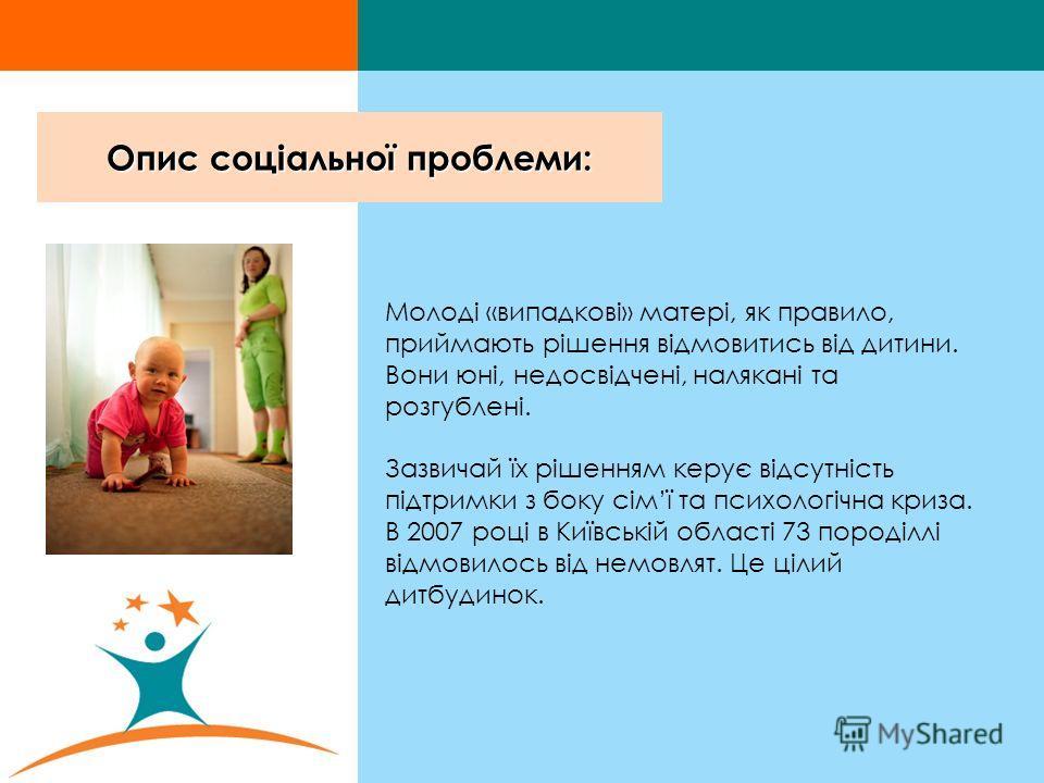 Опис соціальної проблеми: Молоді «випадкові» матері, як правило, приймають рішення відмовитись від дитини. Вони юні, недосвідчені, налякані та розгублені. Зазвичай їх рішенням керує відсутність підтримки з боку сімї та психологічна криза. В 2007 році