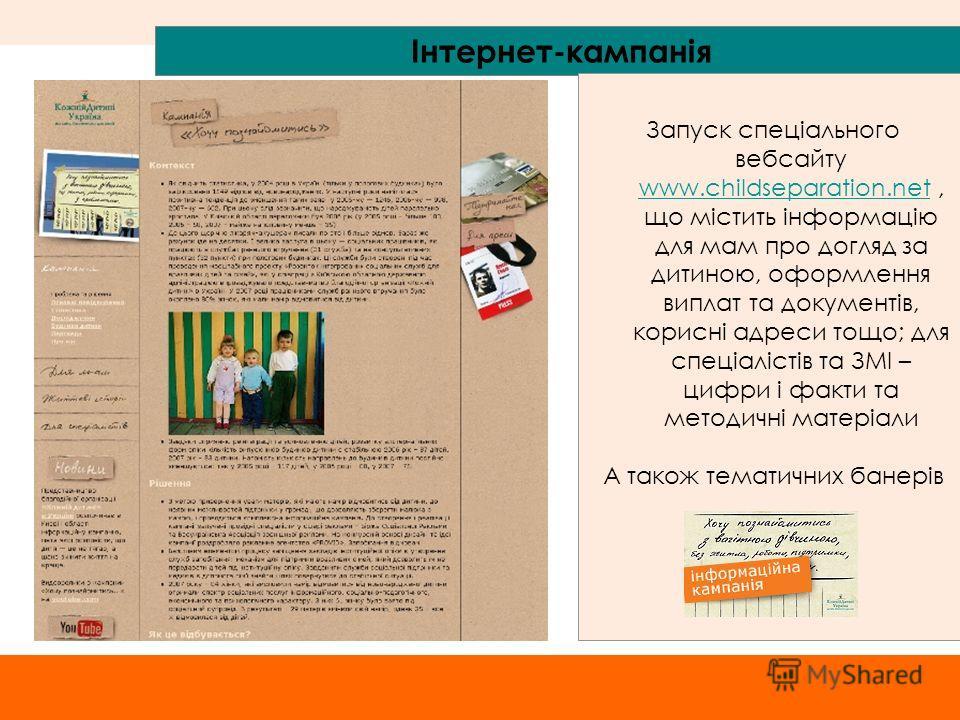 Інтернет-кампанія Запуск спеціального вебсайту www.childseparation.net, що містить інформацію для мам про догляд за дитиною, оформлення виплат та документів, корисні адреси тощо; для спеціалістів та ЗМІ – цифри і факти та методичні матеріали www.chil