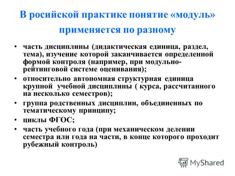 В росийской практике понятие «модуль» применяется по разному часть дисциплины (дидактическая единица, раздел, тема), изучение которой заканчивается определенной формой контроля (например, при модульно- рейтинговой системе оценивания); относительно ав