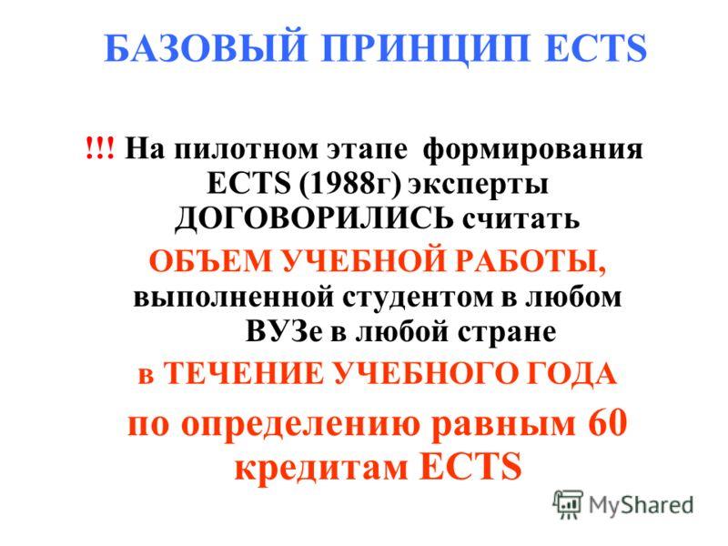 БАЗОВЫЙ ПРИНЦИП ECTS !!! На пилотном этапе формирования ECTS (1988г) эксперты ДОГОВОРИЛИСЬ считать ОБЪЕМ УЧЕБНОЙ РАБОТЫ, выполненной студентом в любом ВУЗе в любой стране в ТЕЧЕНИЕ УЧЕБНОГО ГОДА по определению равным 60 кредитам ECTS