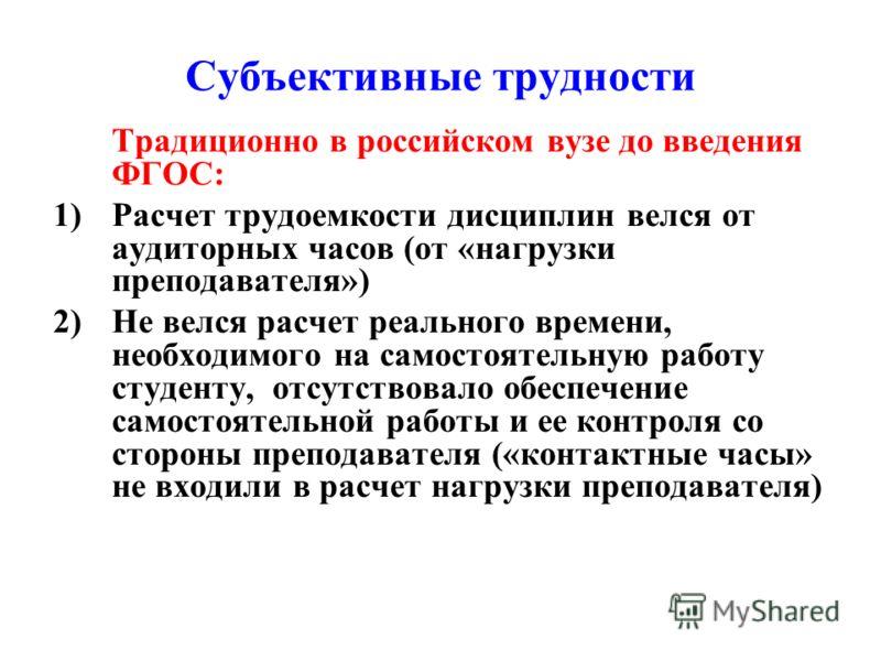 Субъективные трудности Традиционно в российском вузе до введения ФГОС: 1)Расчет трудоемкости дисциплин велся от аудиторных часов (от «нагрузки преподавателя») 2)Не велся расчет реального времени, необходимого на самостоятельную работу студенту, отсут