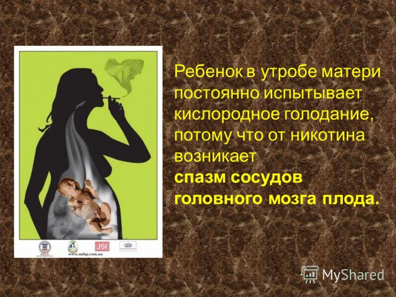Ребенок в утробе матери постоянно испытывает кислородное голодание, потому что от никотина возникает спазм сосудов головного мозга плода.