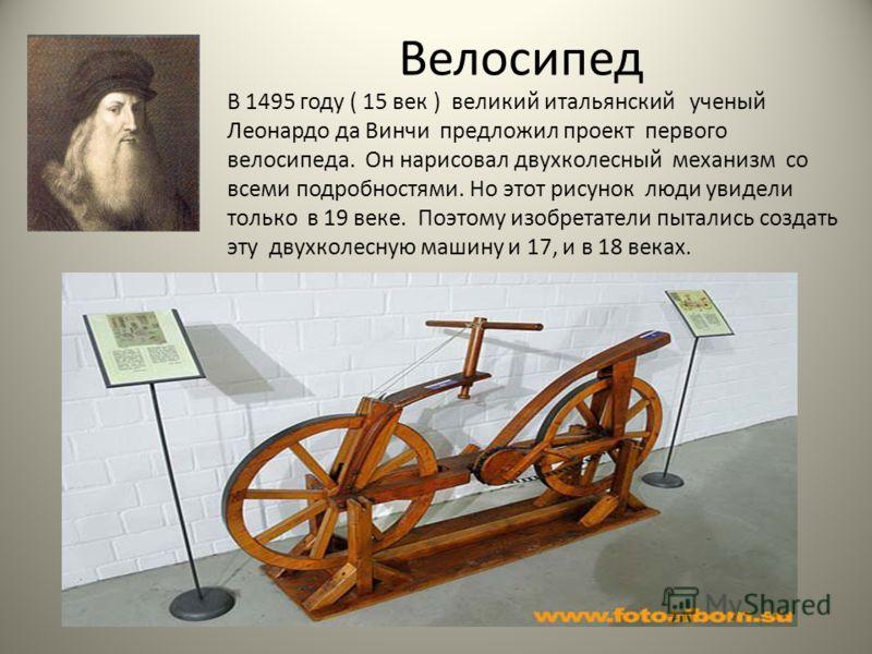 Велосипед В 1495 году ( 15 век ) великий итальянский ученый Леонардо да Винчи предложил проект первого велосипеда. Он нарисовал двухколесный механизм со всеми подробностями. Но этот рисунок люди увидели только в 19 веке. Поэтому изобретатели пытались