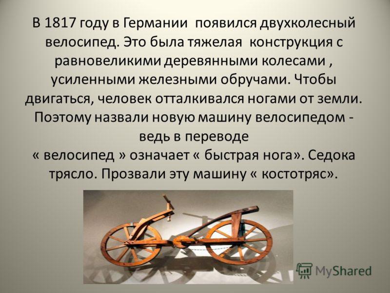 В 1817 году в Германии появился двухколесный велосипед. Это была тяжелая конструкция с равновеликими деревянными колесами, усиленными железными обручами. Чтобы двигаться, человек отталкивался ногами от земли. Поэтому назвали новую машину велосипедом