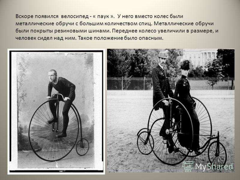 Вскоре появился велосипед - « паук ». У него вместо колес были металлические обручи с большим количеством спиц. Металлические обручи были покрыты резиновыми шинами. Переднее колесо увеличили в размере, и человек сидел над ним. Такое положение было оп