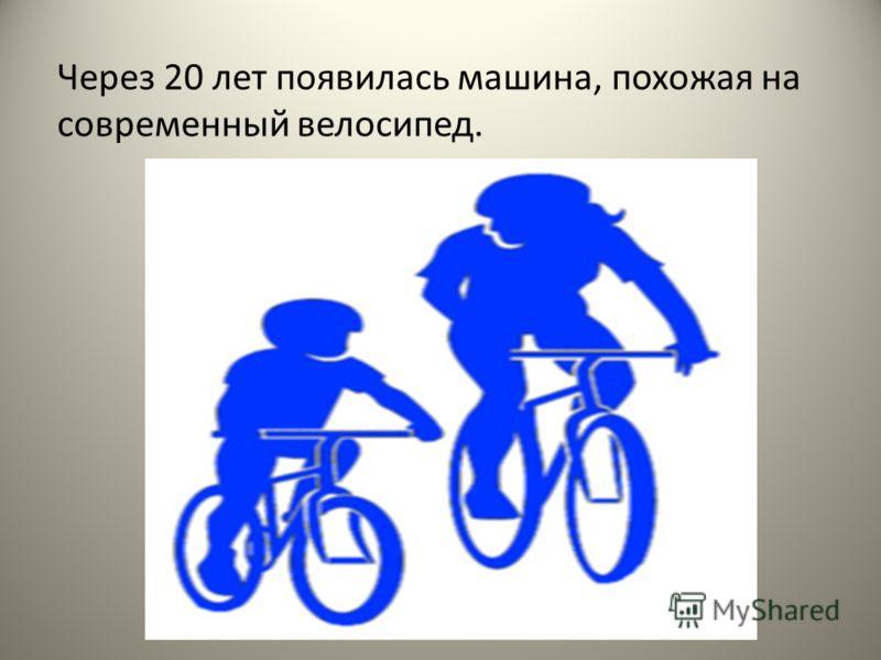 Через 20 лет появилась машина, похожая на современный велосипед.