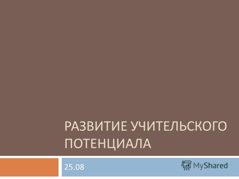 РАЗВИТИЕ УЧИТЕЛЬСКОГО ПОТЕНЦИАЛА 25.08