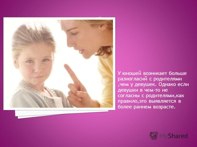У юношей возникает больше разногласий с родителями,чем у девушек. Однако если девушки в чем-то не согласны с родителями,как правило,это выявляется в более раннем возрасте.