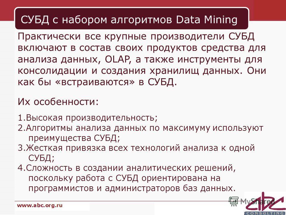 СУБД с набором алгоритмов Data Mining Практически все крупные производители СУБД включают в состав своих продуктов средства для анализа данных, OLAP, а также инструменты для консолидации и создания хранилищ данных. Они как бы «встраиваются» в СУБД. И