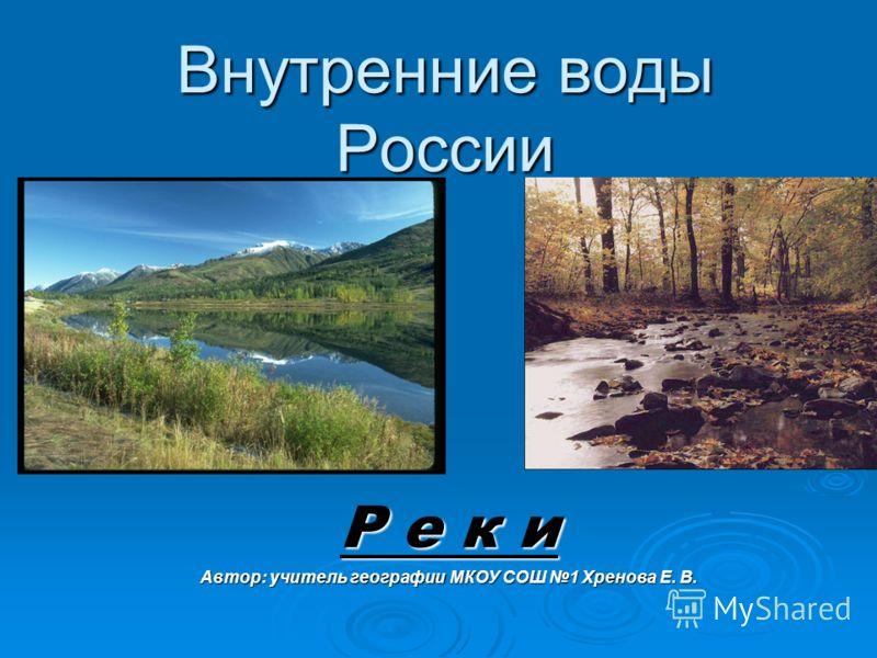 Внутренние воды России Р е к и Автор: учитель географии МКОУ СОШ 1 Хренова Е. В.