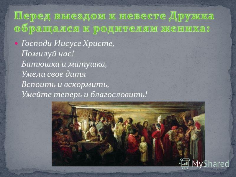 Господи Иисусе Христе, Помилуй нас! Батюшка и матушка, Умели свое дитя Вспоить и вскормить, Умейте теперь и благословить!