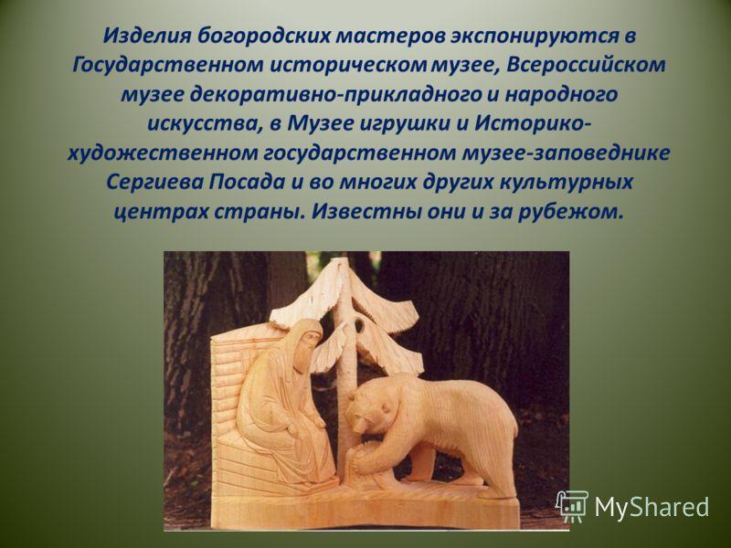 Изделия богородских мастеров экспонируются в Государственном историческом музее, Всероссийском музее декоративно-прикладного и народного искусства, в Музее игрушки и Историко- художественном государственном музее-заповеднике Сергиева Посада и во мног