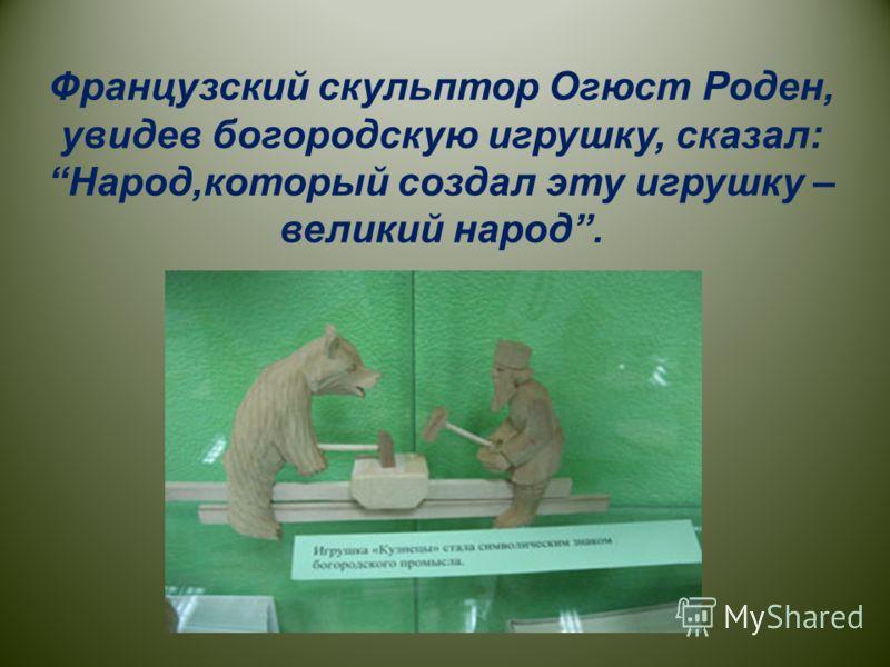 Французский скульптор Огюст Роден, увидев богородскую игрушку, сказал: Народ,который создал эту игрушку – великий народ.