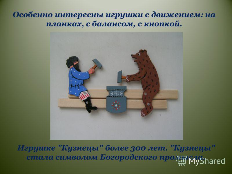 Особенно интересны игрушки с движением: на планках, с балансом, с кнопкой. Игрушке Кузнецы более 300 лет. Кузнецы стала символом Богородского промысла.