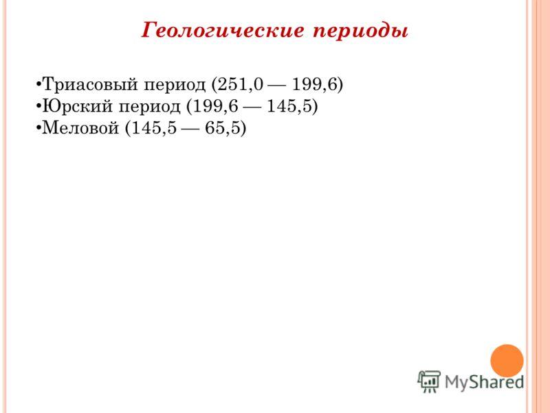 Геологические периоды Триасовый период (251,0 199,6) Юрский период (199,6 145,5) Меловой (145,5 65,5)