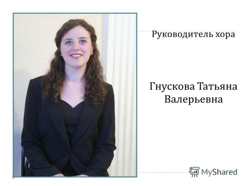 Руководитель хора Гнускова Татьяна Валерьевна