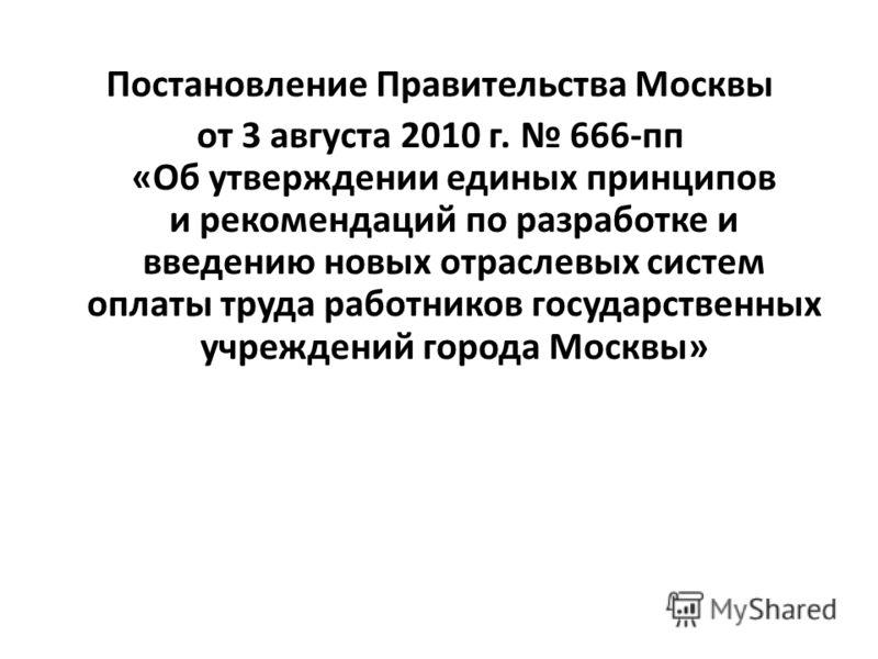 Постановление Правительства Москвы от 3 августа 2010 г. 666-пп «Об утверждении единых принципов и рекомендаций по разработке и введению новых отраслевых систем оплаты труда работников государственных учреждений города Москвы»