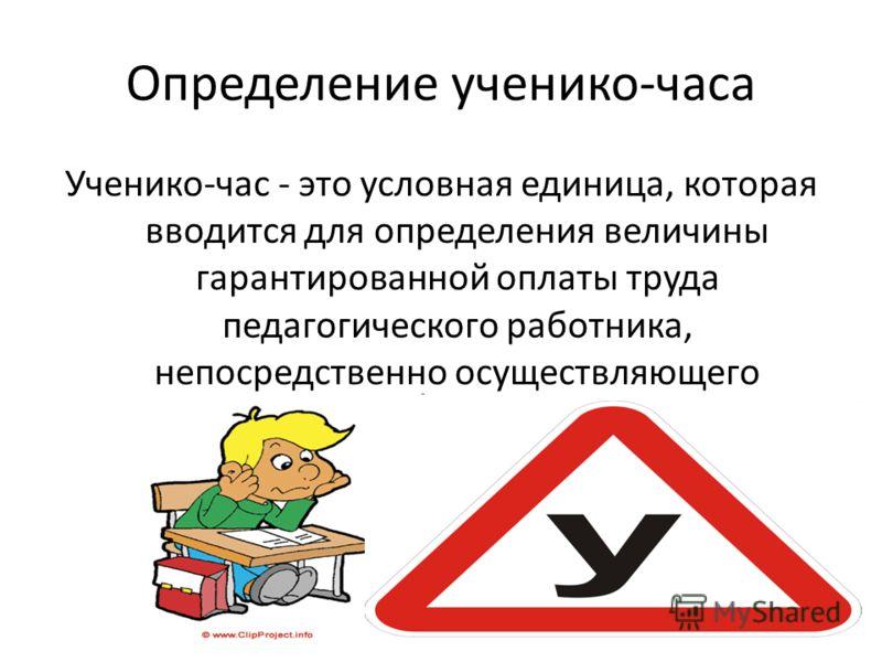 Определение ученико-часа Ученико-час - это условная единица, которая вводится для определения величины гарантированной оплаты труда педагогического работника, непосредственно осуществляющего учебный процесс.