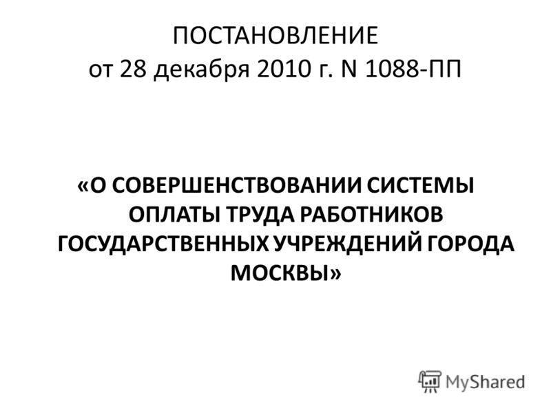 ПОСТАНОВЛЕНИЕ от 28 декабря 2010 г. N 1088-ПП «О СОВЕРШЕНСТВОВАНИИ СИСТЕМЫ ОПЛАТЫ ТРУДА РАБОТНИКОВ ГОСУДАРСТВЕННЫХ УЧРЕЖДЕНИЙ ГОРОДА МОСКВЫ»
