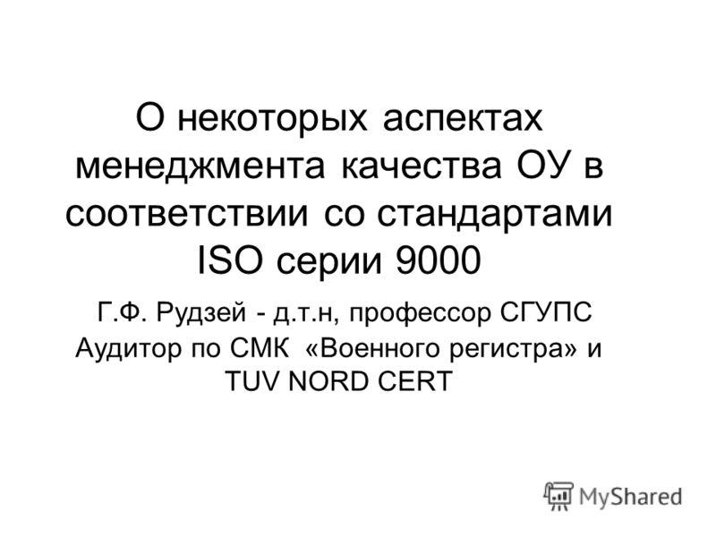 О некоторых аспектах менеджмента качества ОУ в соответствии со стандартами ISO серии 9000 Г.Ф. Рудзей - д.т.н, профессор СГУПС Аудитор по СМК «Военного регистра» и TUV NORD CERT