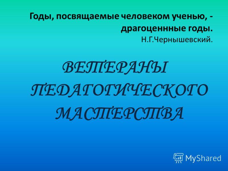Годы, посвящаемые человеком ученью, - драгоценнные годы. Н.Г.Чернышевский. ВЕТЕРАНЫ ПЕДАГОГИЧЕСКОГО МАСТЕРСТВА