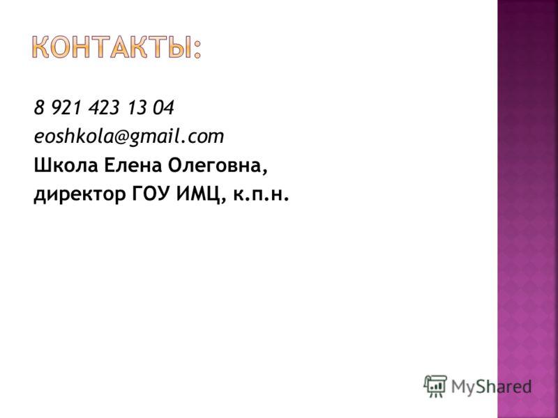 8 921 423 13 04 eoshkola@gmail.com Школа Елена Олеговна, директор ГОУ ИМЦ, к.п.н.