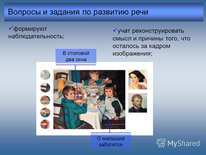 Вопросы и задания по развитию речи формируют наблюдательность; учат реконструировать смысл и причины того, что осталось за кадром изображения; В столовой два окна О малышке заботятся
