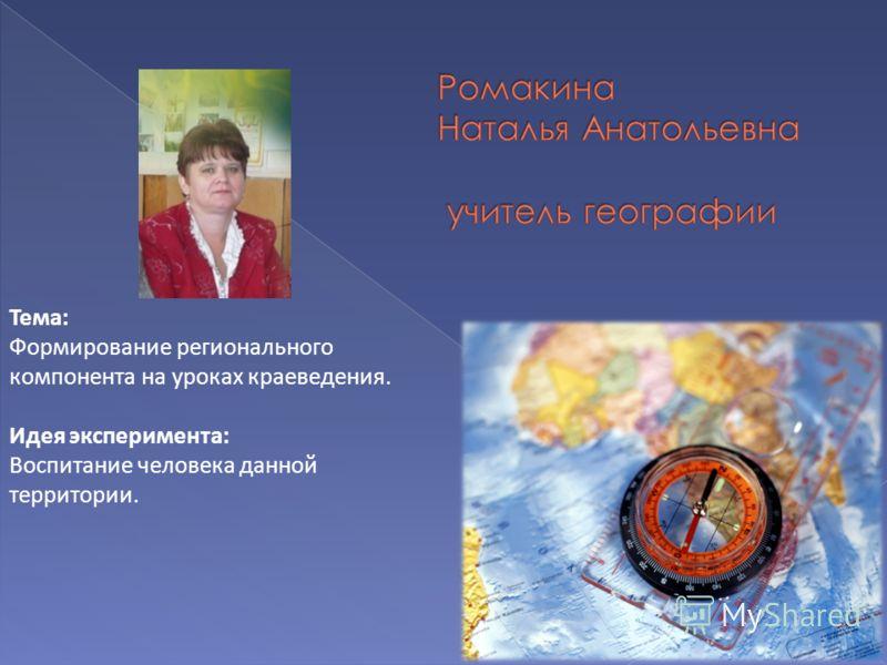 Тема: Формирование регионального компонента на уроках краеведения. Идея эксперимента: Воспитание человека данной территории.