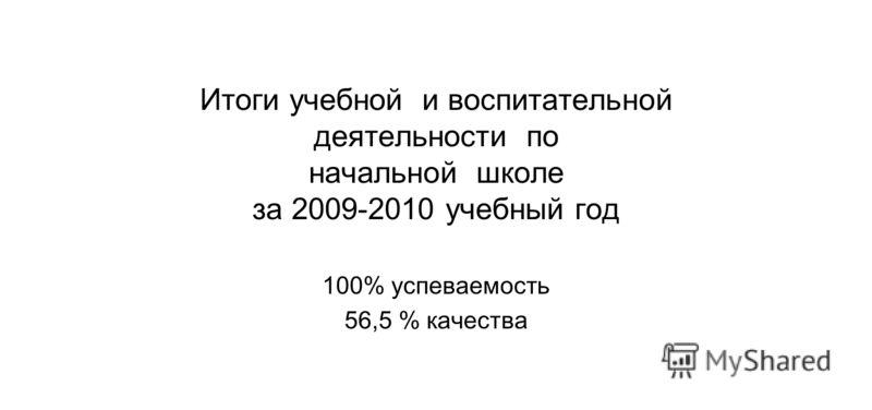 Итоги учебной и воспитательной деятельности по начальной школе за 2009-2010 учебный год 100% успеваемость 56,5 % качества