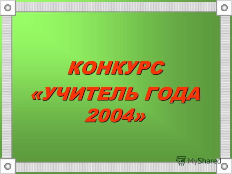 КОНКУРС «УЧИТЕЛЬ ГОДА 2004»
