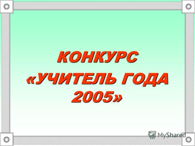 КОНКУРС «УЧИТЕЛЬ ГОДА 2005»