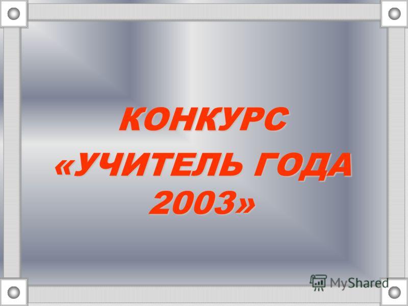 КОНКУРС «УЧИТЕЛЬ ГОДА 2003»