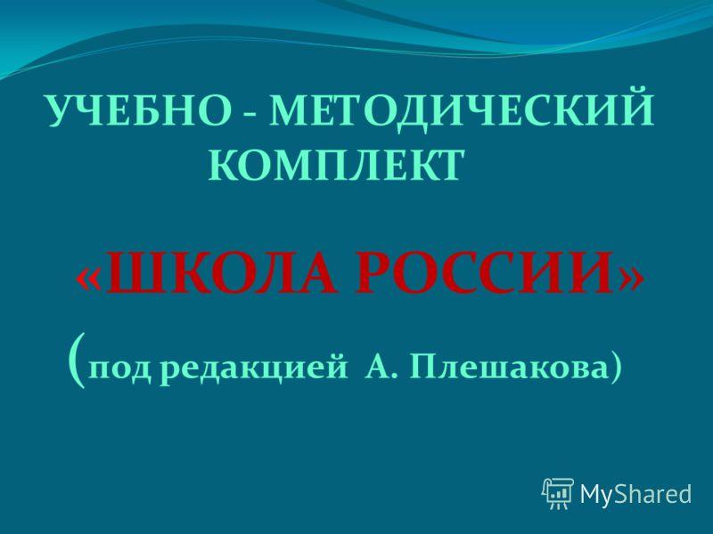 УЧЕБНО - МЕТОДИЧЕСКИЙ КОМПЛЕКТ «ШКОЛА РОССИИ» ( под редакцией А. Плешакова)