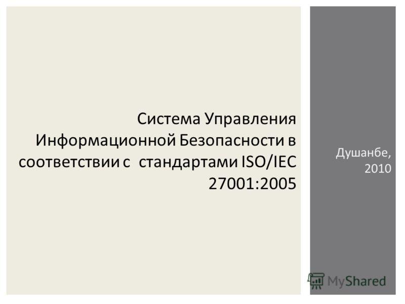 Система Управления Информационной Безопасности в соответствии с стандартами ISO/IEC 27001:2005 Душанбе, 2010
