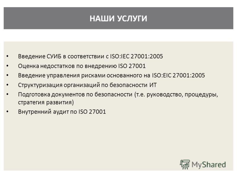 НАШИ УСЛУГИ Введение СУИБ в соответствии с ISO:IEC 27001:2005 Оценка недостатков по внедрению ISO 27001 Введение управления рисками основанного на ISO:EIC 27001:2005 Структуризация организаций по безопасности ИТ Подготовка документов по безопасности