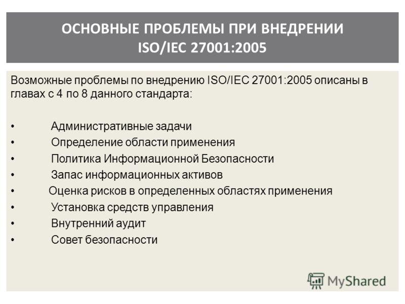 ОСНОВНЫЕ ПРОБЛЕМЫ ПРИ ВНЕДРЕНИИ ISO/IEC 27001:2005 Возможные проблемы по внедрению ISO/IEC 27001:2005 описаны в главах с 4 по 8 данного стандарта: Административные задачи Определение области применения Политика Информационной Безопасности Запас инфор