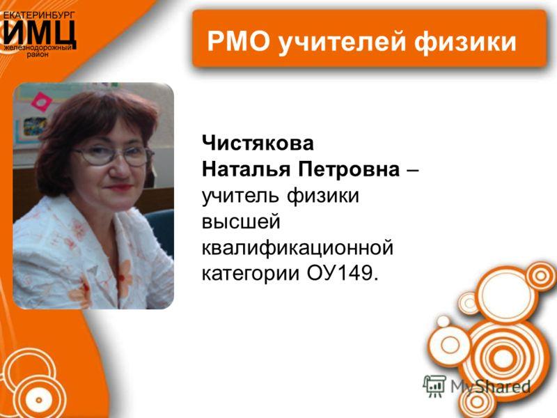 РМО учителей физики Чистякова Наталья Петровна – учитель физики высшей квалификационной категории ОУ149.