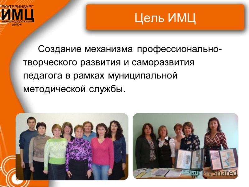 Цель ИМЦ Создание механизма профессионально- творческого развития и саморазвития педагога в рамках муниципальной методической службы.