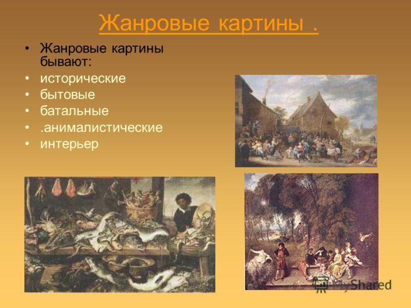 Жанровые картины. Жанровые картины бывают: исторические бытовые батальные.анималистические интерьер